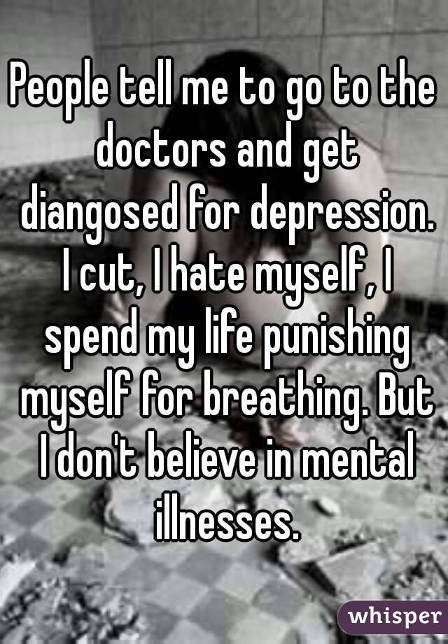 People tell me to go to the doctors and get diangosed for depression. I cut, I hate myself, I spend my life punishing myself for breathing. But I don't believe in mental illnesses.