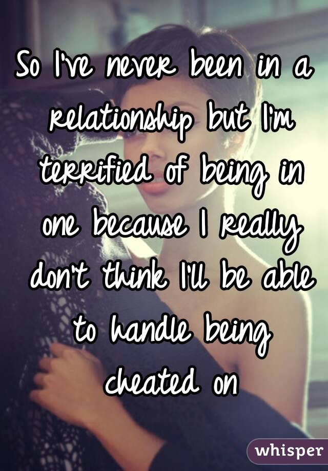 So I've never been in a relationship but I'm terrified of being in one because I really don't think I'll be able to handle being cheated on