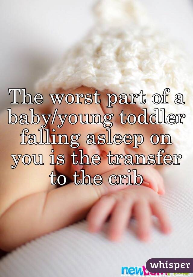 The worst part of a baby/young toddler falling asleep on you is the transfer to the crib