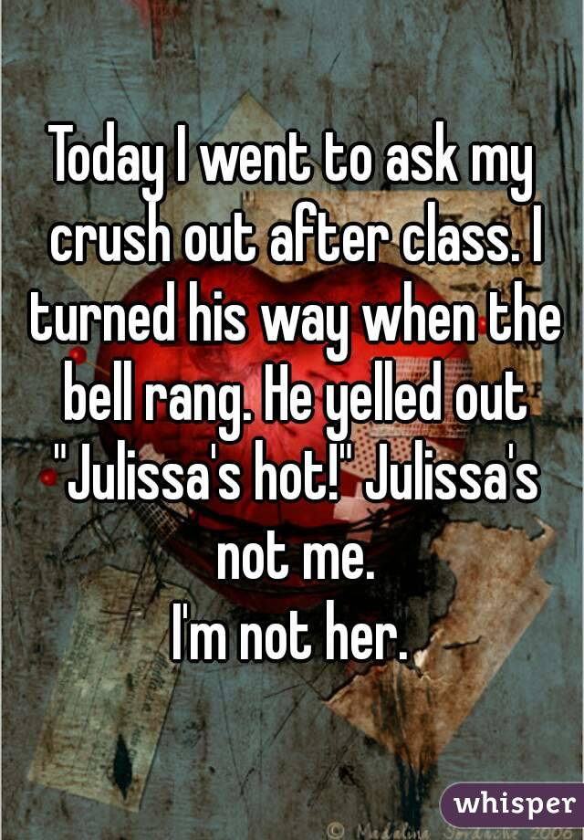 """Today I went to ask my crush out after class. I turned his way when the bell rang. He yelled out """"Julissa's hot!"""" Julissa's not me. I'm not her."""