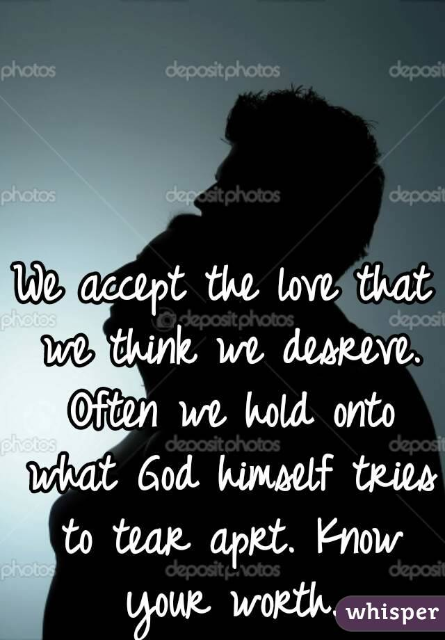 We accept the love that we think we desreve. Often we hold onto what God himself tries to tear aprt. Know your worth.