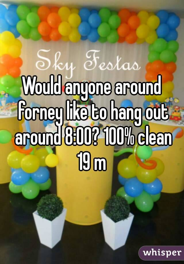 Would anyone around forney like to hang out around 8:00? 100% clean 19 m