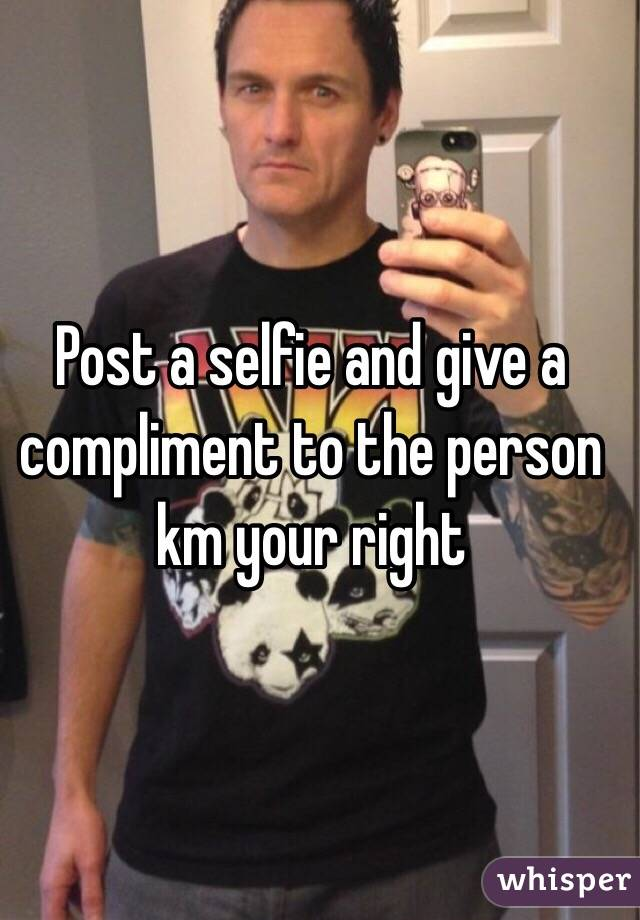 Post a selfie and give a compliment to the person km your right