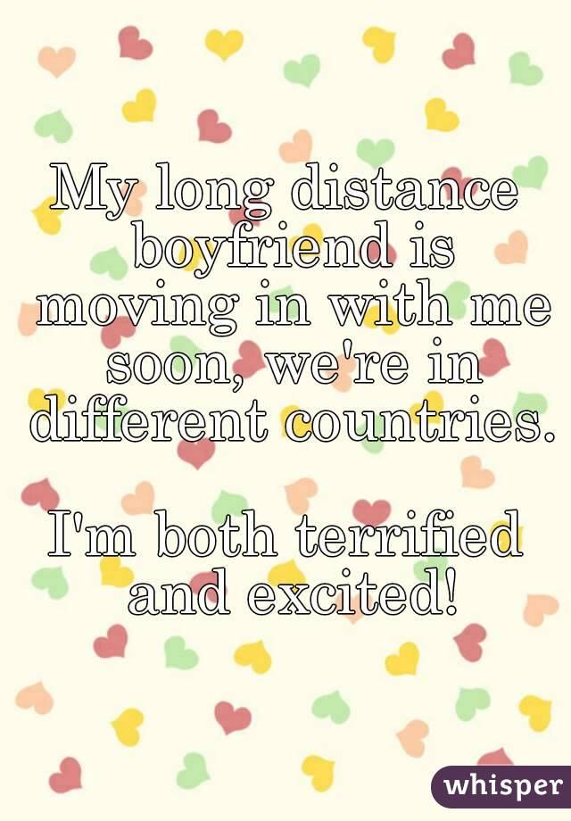 My long distance boyfriend is moving in with me soon, we're in different countries.  I'm both terrified and excited!