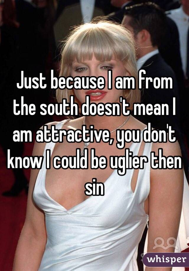 Just because I am from the south doesn't mean I am attractive, you don't know I could be uglier then sin