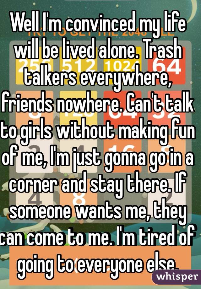 Well I'm convinced my life will be lived alone. Trash talkers everywhere, friends nowhere. Can't talk to girls without making fun of me, I'm just gonna go in a corner and stay there. If someone wants me, they can come to me. I'm tired of going to everyone else.