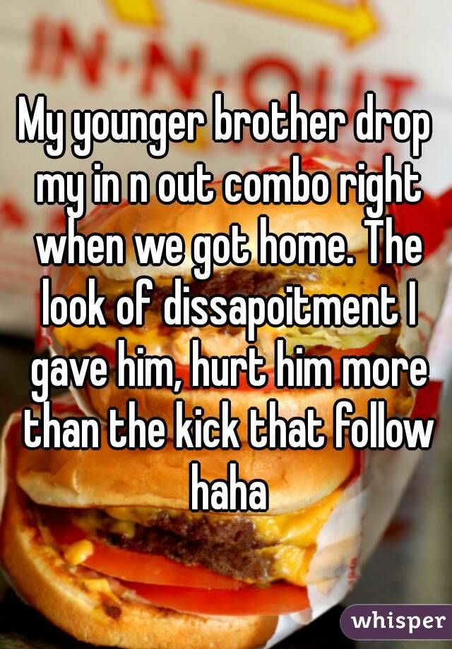 My younger brother drop my in n out combo right when we got home. The look of dissapoitment I gave him, hurt him more than the kick that follow haha