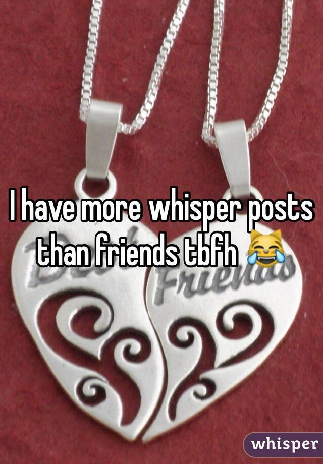 I have more whisper posts than friends tbfh 😹