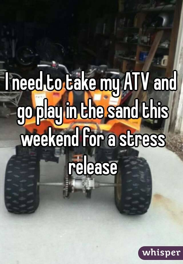 I need to take my ATV and go play in the sand this weekend for a stress release