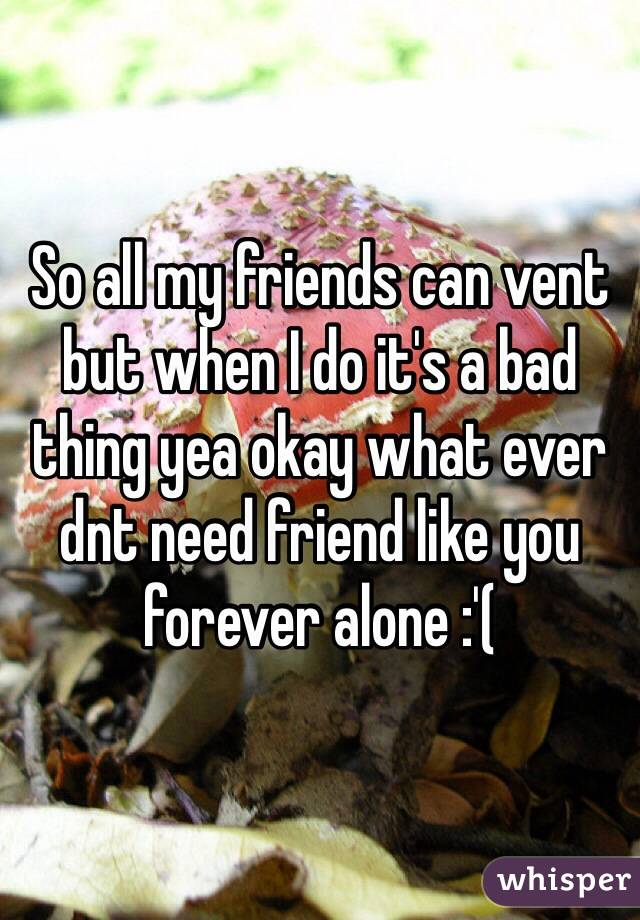 So all my friends can vent but when I do it's a bad thing yea okay what ever dnt need friend like you forever alone :'(