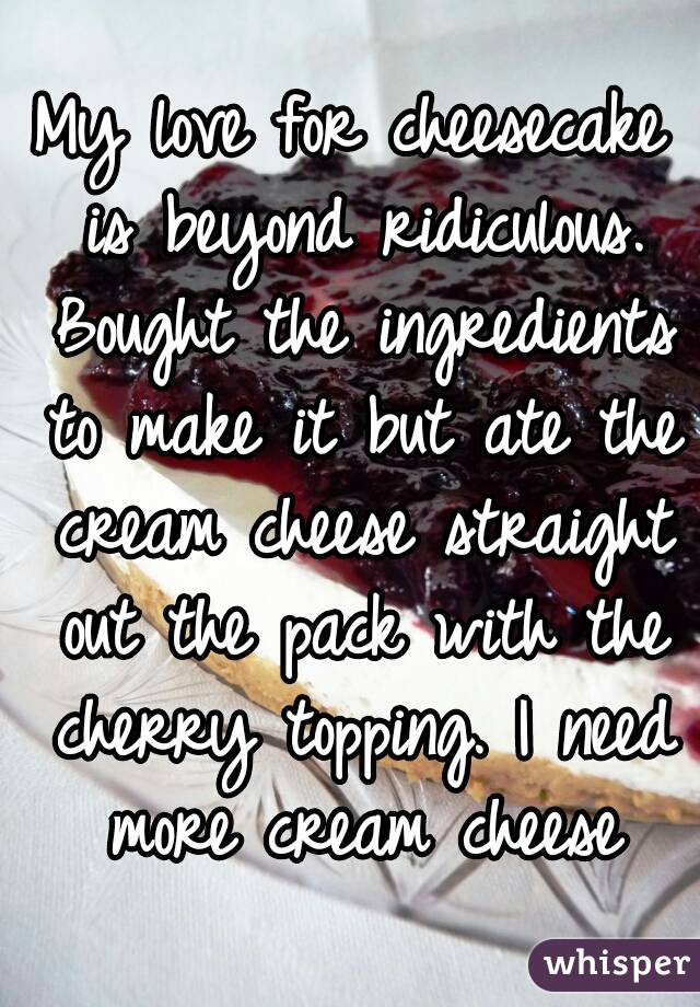 My love for cheesecake is beyond ridiculous. Bought the ingredients to make it but ate the cream cheese straight out the pack with the cherry topping. I need more cream cheese