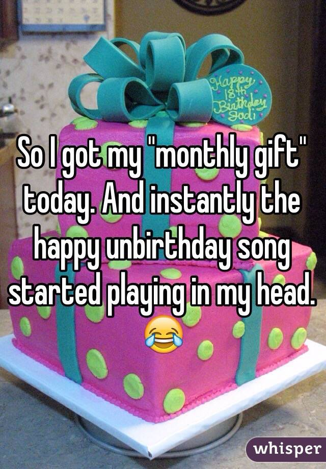 """So I got my """"monthly gift"""" today. And instantly the happy unbirthday song started playing in my head. 😂"""