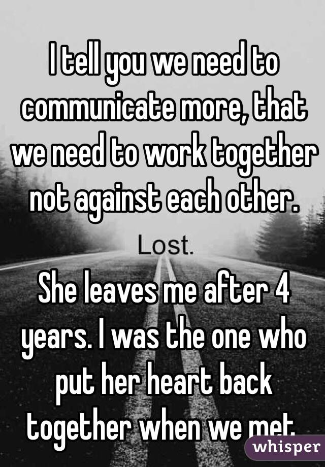 I tell you we need to communicate more, that we need to work together not against each other.  She leaves me after 4 years. I was the one who put her heart back together when we met.