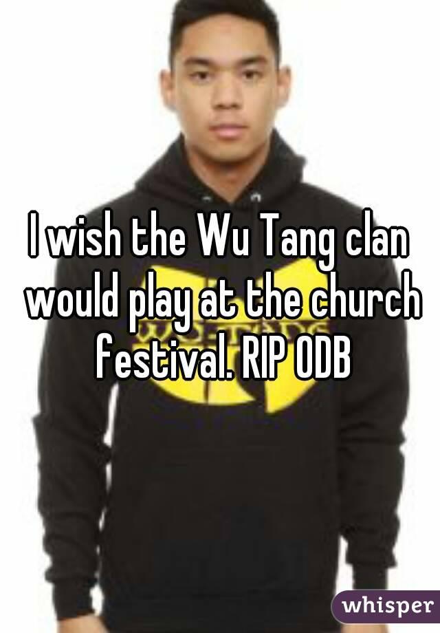 I wish the Wu Tang clan would play at the church festival. RIP ODB