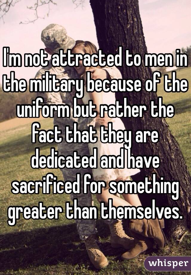 I'm not attracted to men in the military because of the uniform but rather the fact that they are dedicated and have sacrificed for something greater than themselves.
