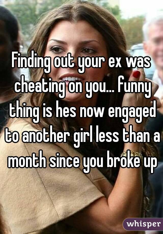 Finding out your ex was cheating on you... funny thing is hes now engaged to another girl less than a month since you broke up