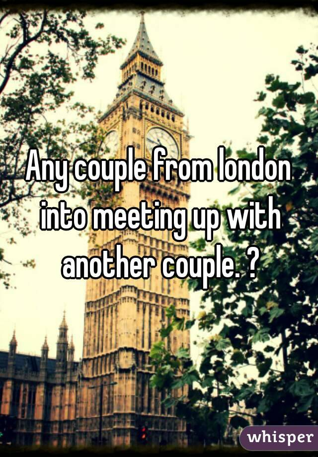 Any couple from london into meeting up with another couple. ?