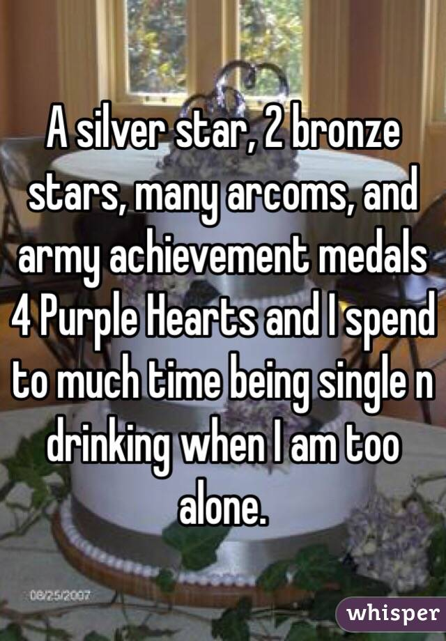A silver star, 2 bronze stars, many arcoms, and army achievement medals 4 Purple Hearts and I spend to much time being single n drinking when I am too alone.