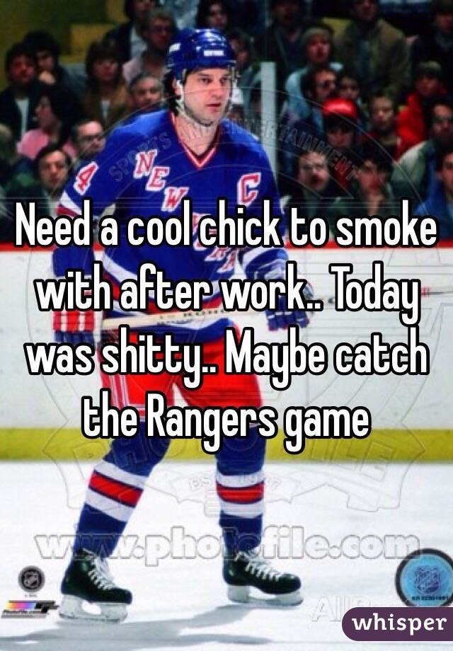 Need a cool chick to smoke with after work.. Today was shitty.. Maybe catch the Rangers game