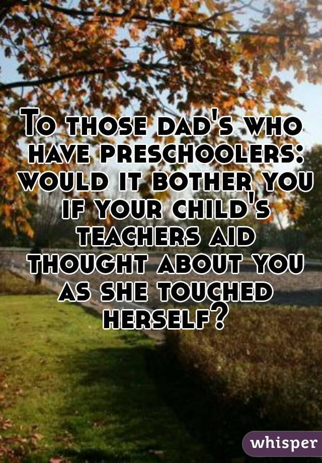 To those dad's who have preschoolers: would it bother you if your child's teachers aid thought about you as she touched herself?