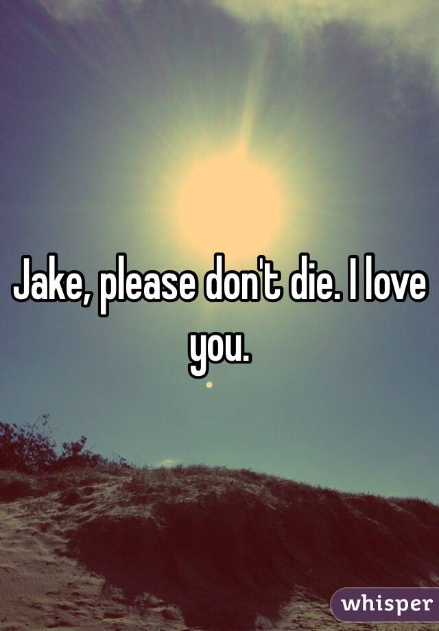 Jake, please don't die. I love you.