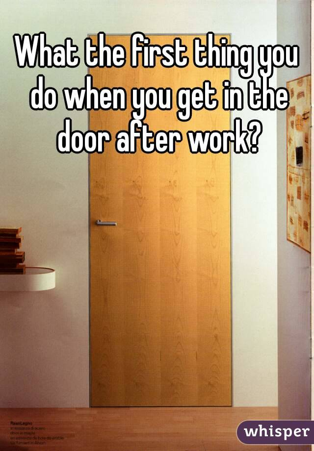 What the first thing you do when you get in the door after work?