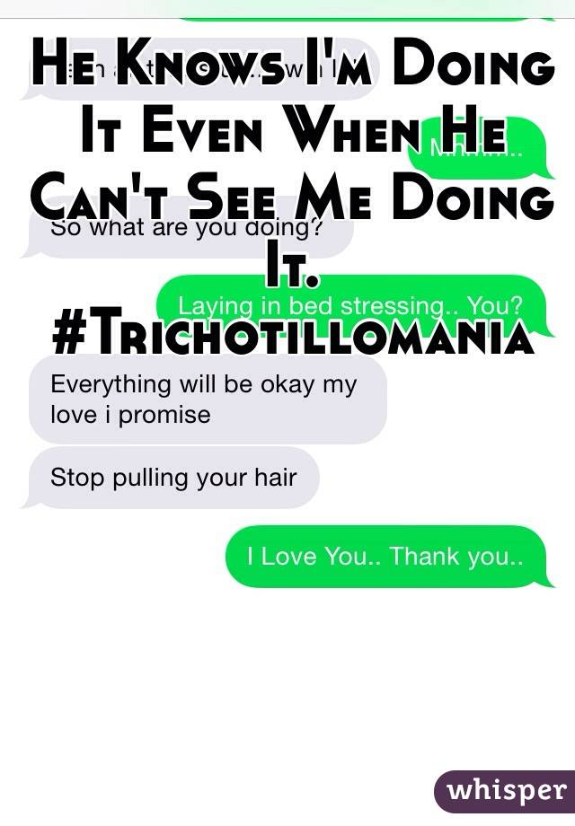 He Knows I'm Doing It Even When He Can't See Me Doing It.  #Trichotillomania