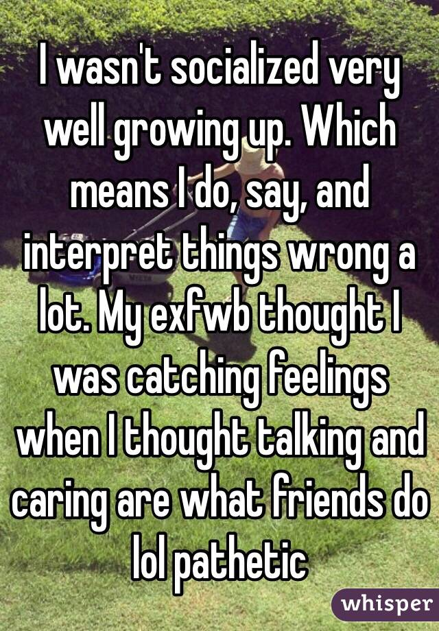 I wasn't socialized very well growing up. Which means I do, say, and interpret things wrong a lot. My exfwb thought I was catching feelings when I thought talking and caring are what friends do lol pathetic