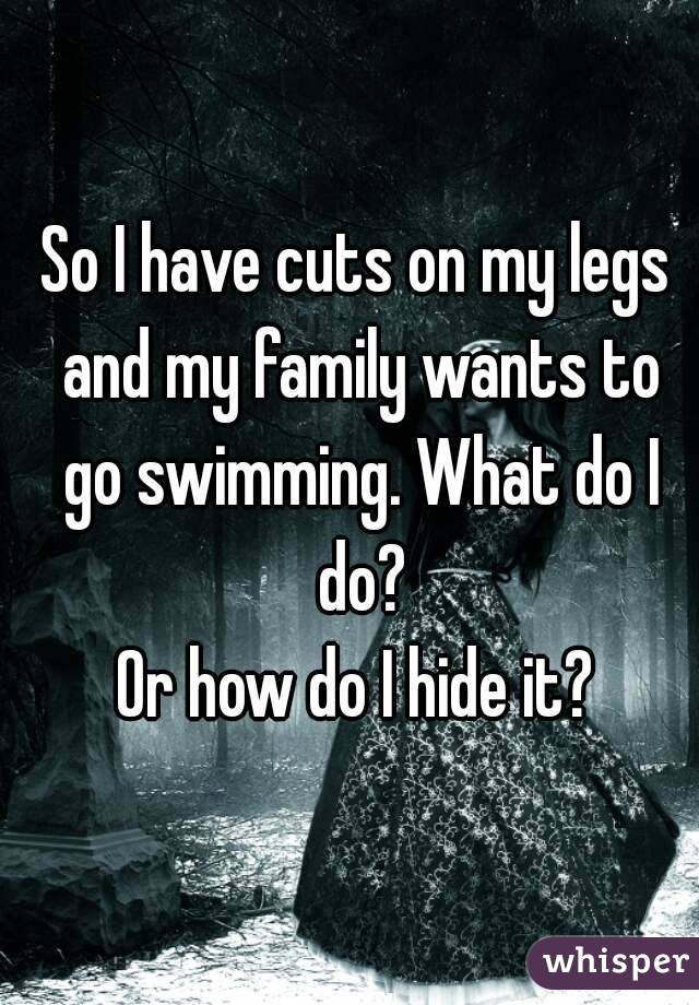 So I have cuts on my legs and my family wants to go swimming. What do I do? Or how do I hide it?