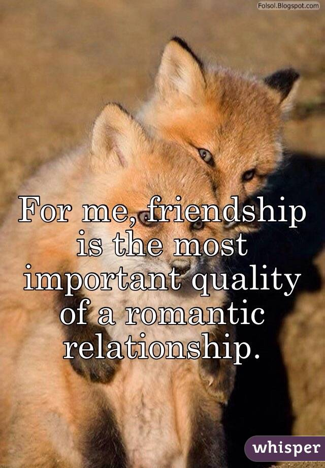 For me, friendship is the most important quality of a romantic relationship.