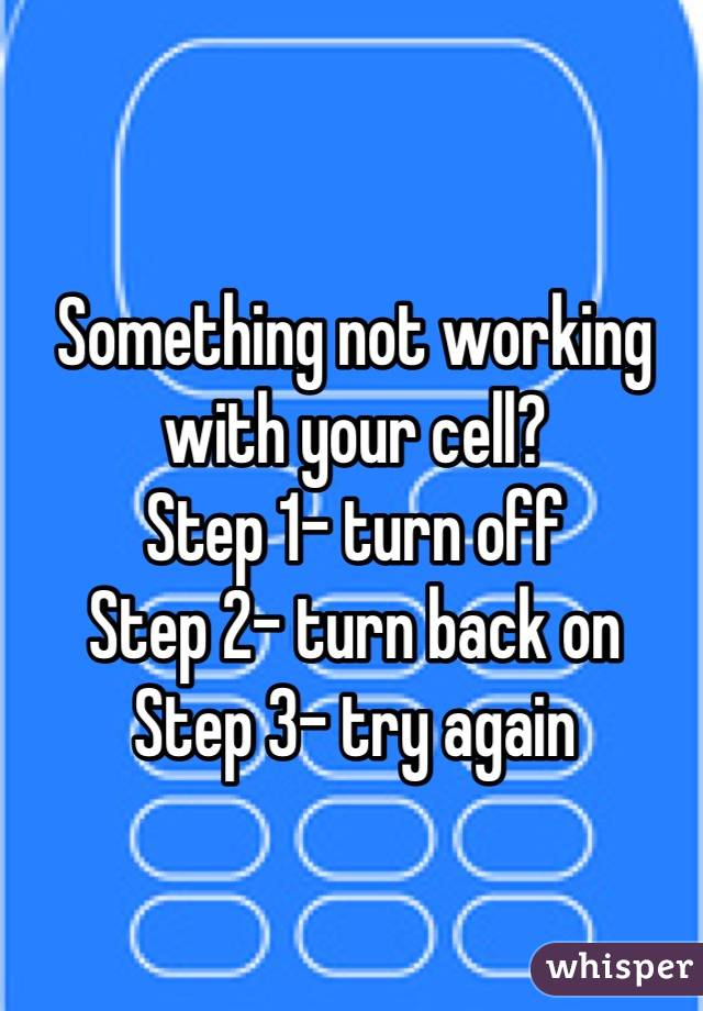 Something not working with your cell? Step 1- turn off Step 2- turn back on Step 3- try again