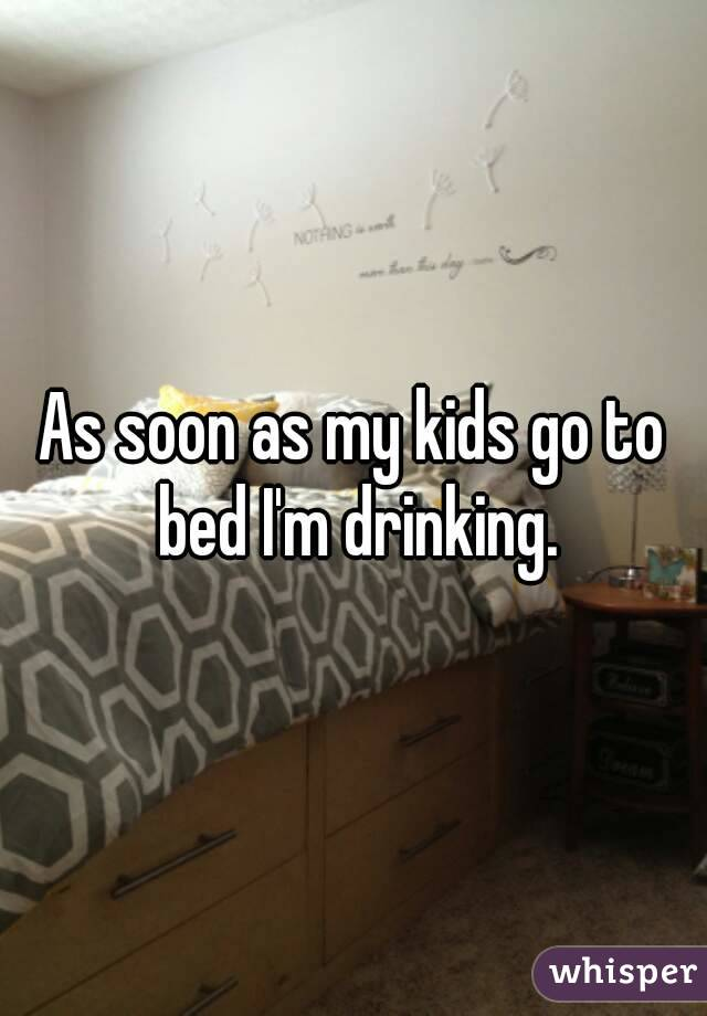 As soon as my kids go to bed I'm drinking.