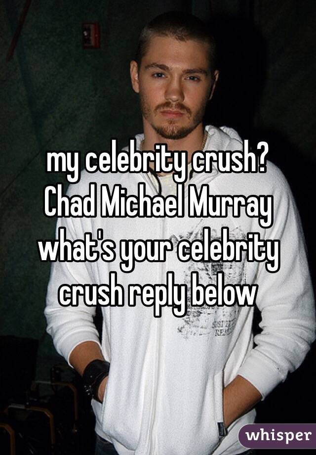 my celebrity crush? Chad Michael Murray  what's your celebrity crush reply below