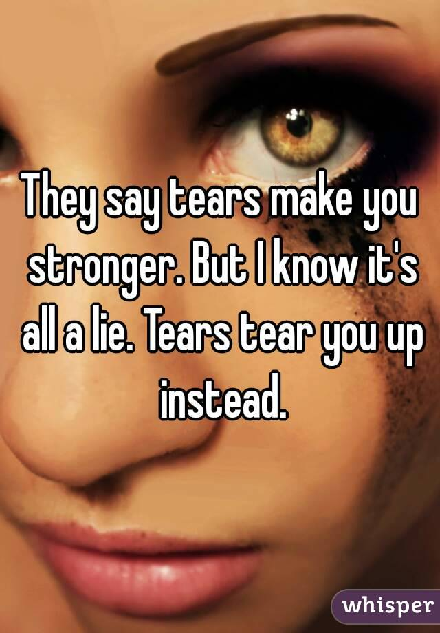 They say tears make you stronger. But I know it's all a lie. Tears tear you up instead.