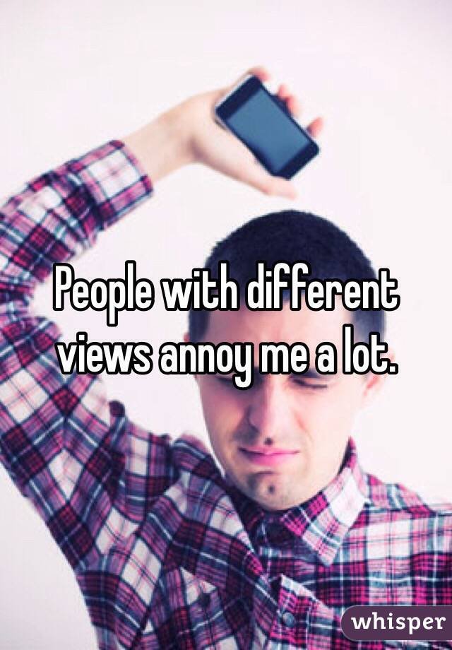 People with different views annoy me a lot.