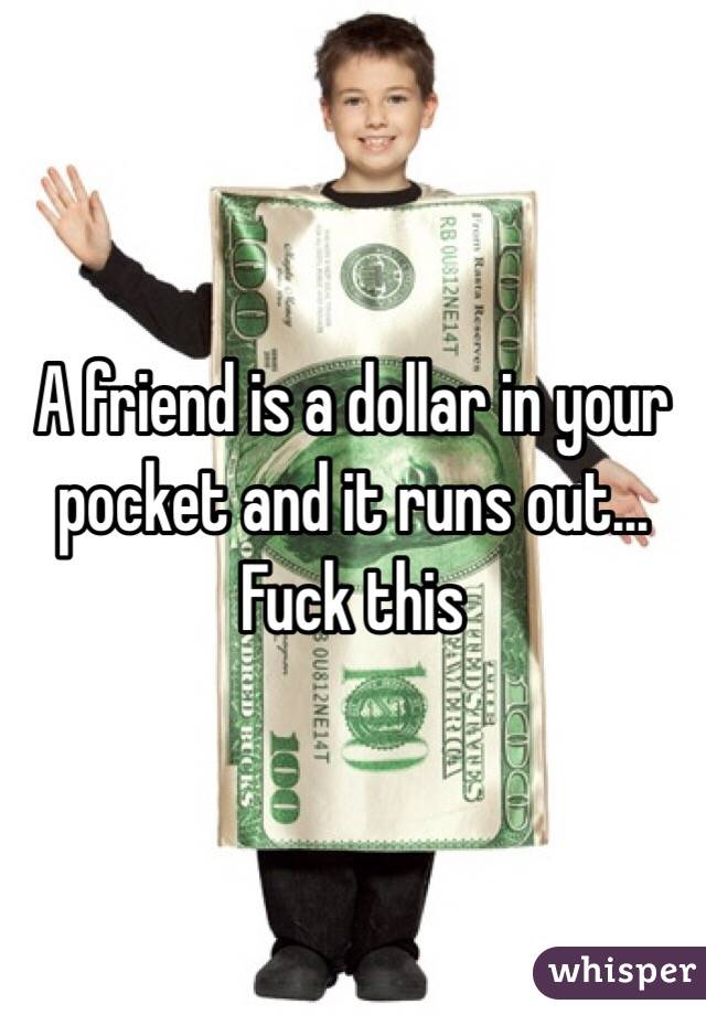 A friend is a dollar in your pocket and it runs out... Fuck this