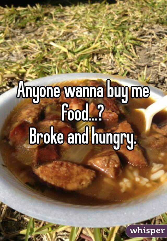 Anyone wanna buy me food...?  Broke and hungry.