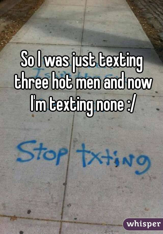 So I was just texting three hot men and now I'm texting none :/