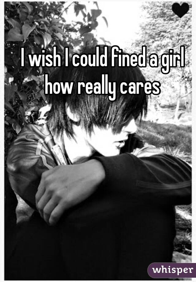 I wish I could fined a girl how really cares