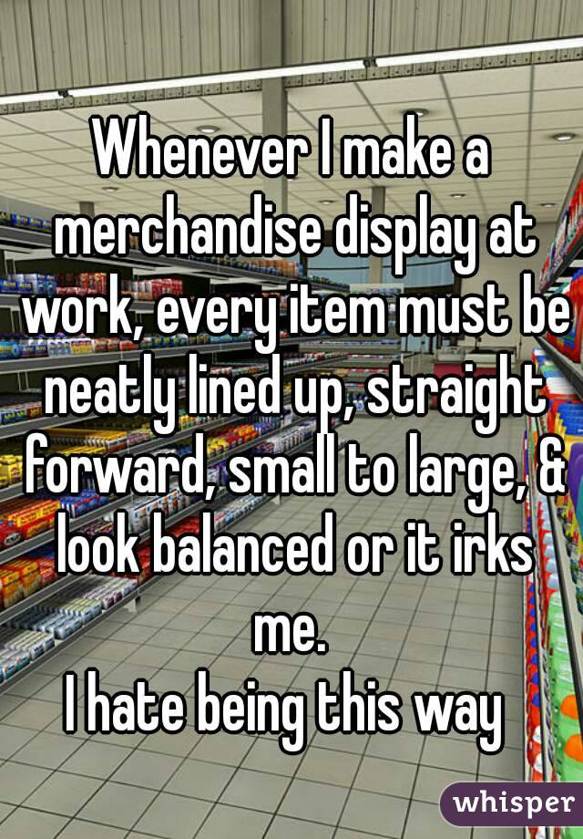 Whenever I make a merchandise display at work, every item must be neatly lined up, straight forward, small to large, & look balanced or it irks me.  I hate being this way