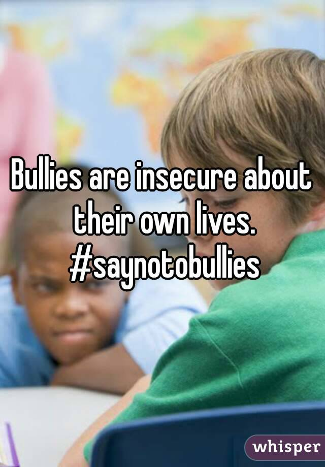 Bullies are insecure about their own lives. #saynotobullies