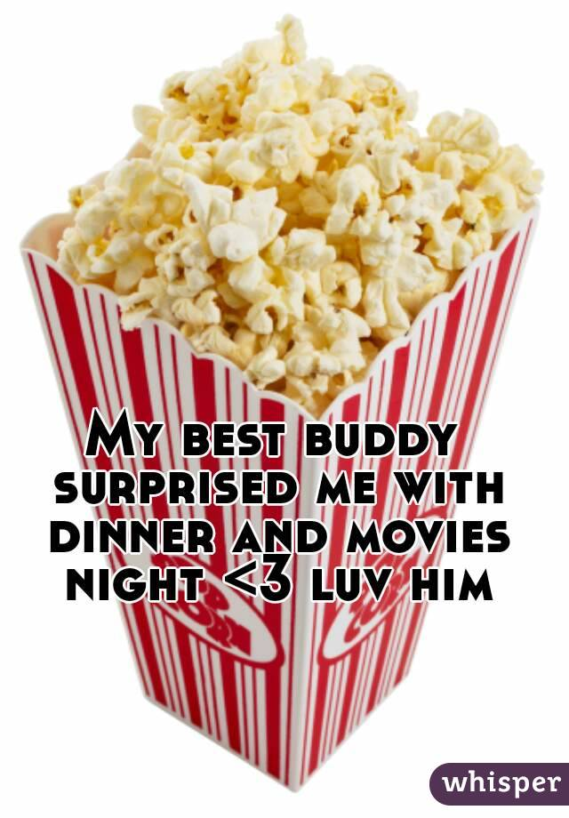 My best buddy surprised me with dinner and movies night <3 luv him