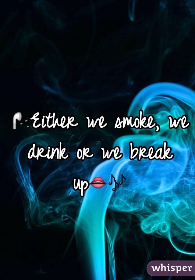 🎧Either we smoke, we drink or we break up👄🎶