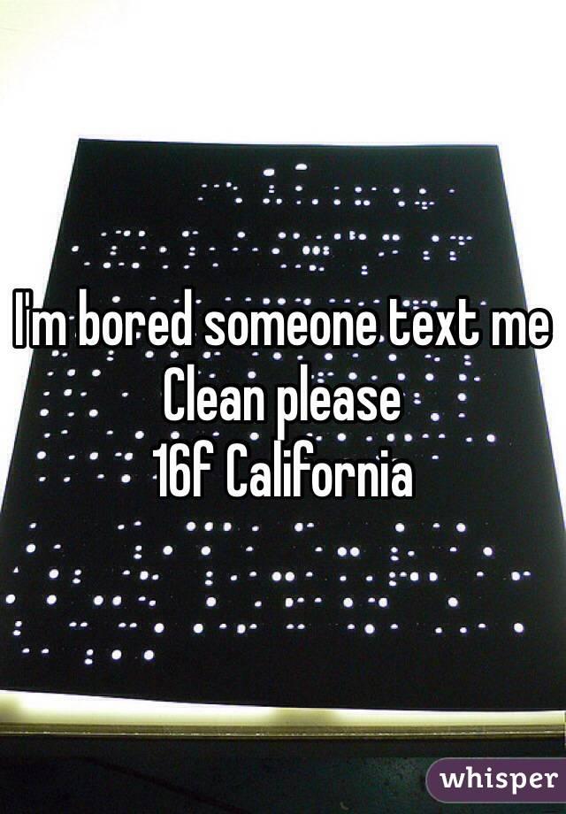 I'm bored someone text me  Clean please  16f California
