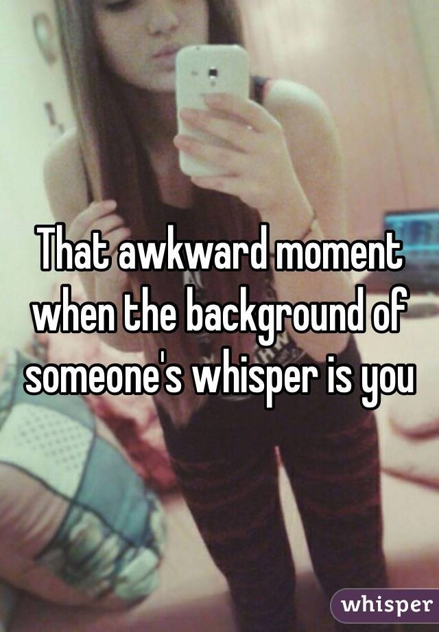 That awkward moment when the background of someone's whisper is you