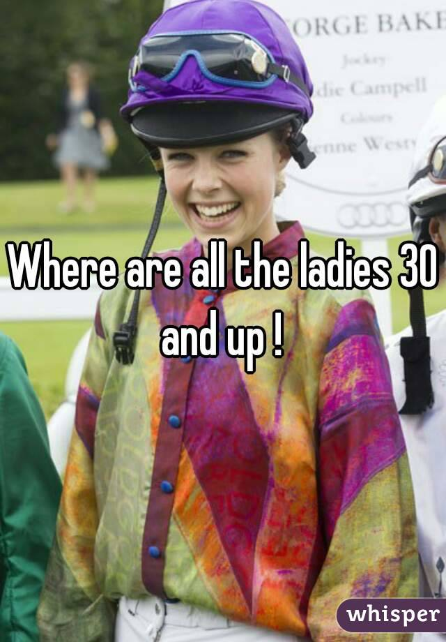 Where are all the ladies 30 and up !