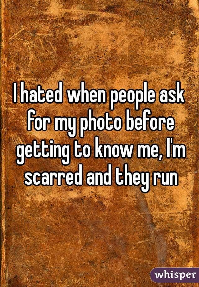 I hated when people ask for my photo before getting to know me, I'm scarred and they run