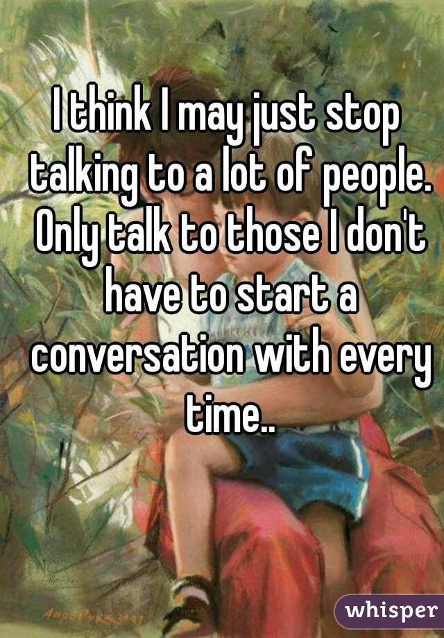 I think I may just stop talking to a lot of people. Only talk to those I don't have to start a conversation with every time..