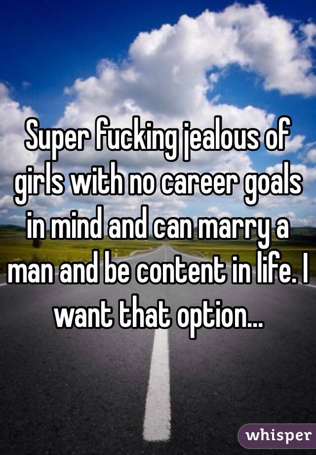Super fucking jealous of girls with no career goals in mind and can marry a man and be content in life. I want that option...