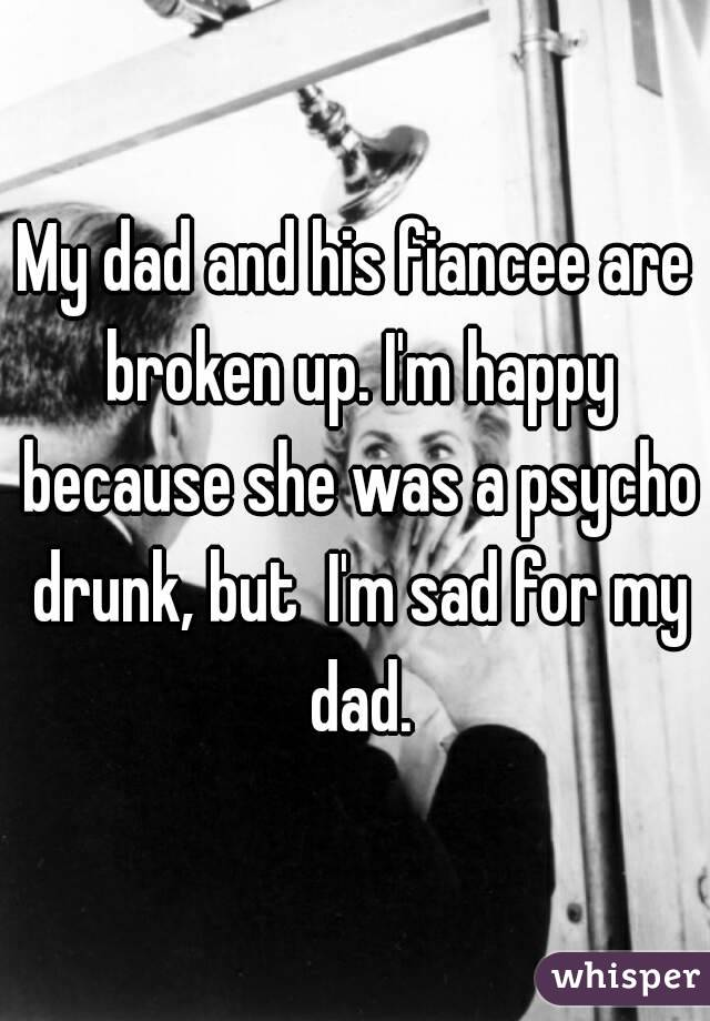 My dad and his fiancee are broken up. I'm happy because she was a psycho drunk, but  I'm sad for my dad.